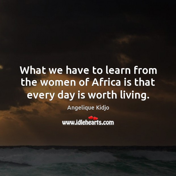 What we have to learn from the women of Africa is that every day is worth living. Image
