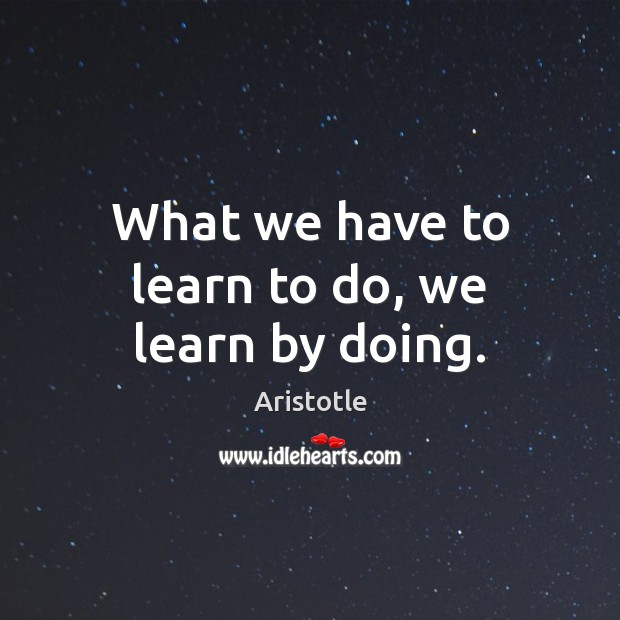 What we have to learn to do, we learn by doing. Image