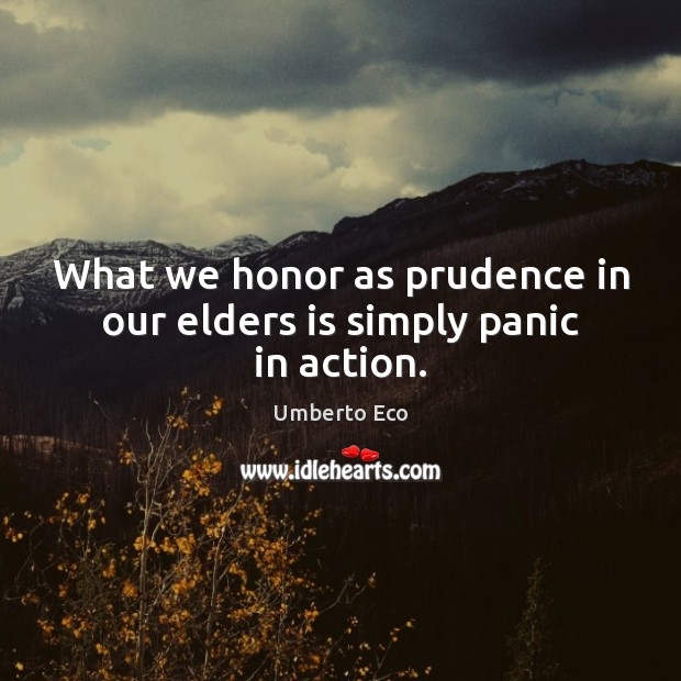 What we honor as prudence in our elders is simply panic in action. Image