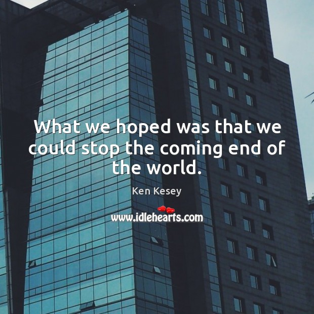 What we hoped was that we could stop the coming end of the world. Ken Kesey Picture Quote