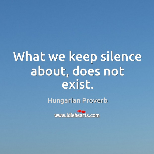 What we keep silence about, does not exist. Image