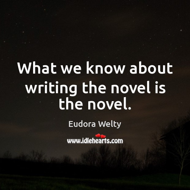 What we know about writing the novel is the novel. Eudora Welty Picture Quote