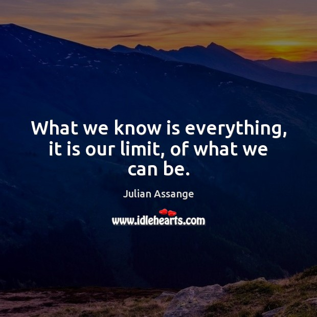 What we know is everything, it is our limit, of what we can be. Julian Assange Picture Quote