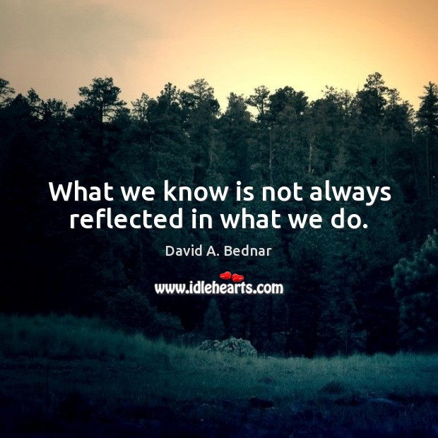 What we know is not always reflected in what we do. David A. Bednar Picture Quote