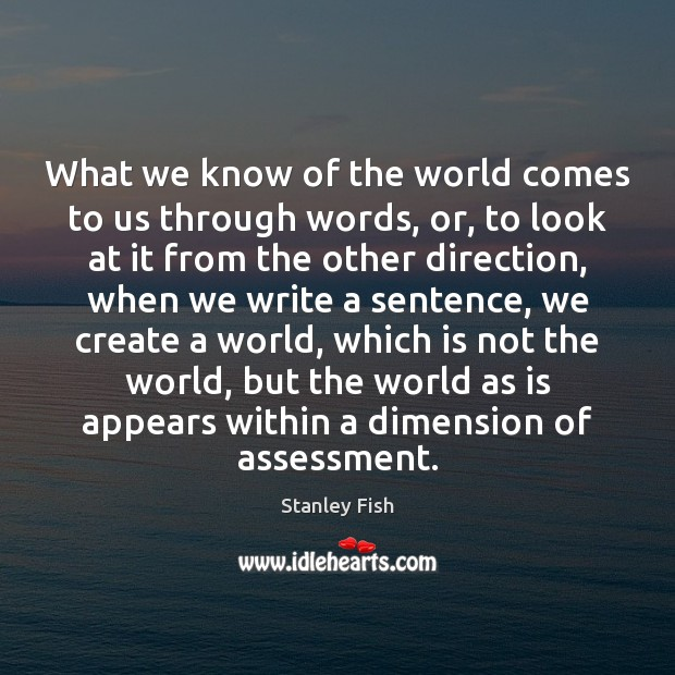 What we know of the world comes to us through words, or, Stanley Fish Picture Quote