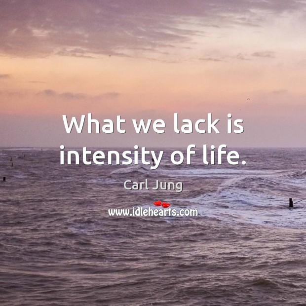 What we lack is intensity of life. Image