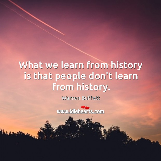 What we learn from history is that people don't learn from history. Image