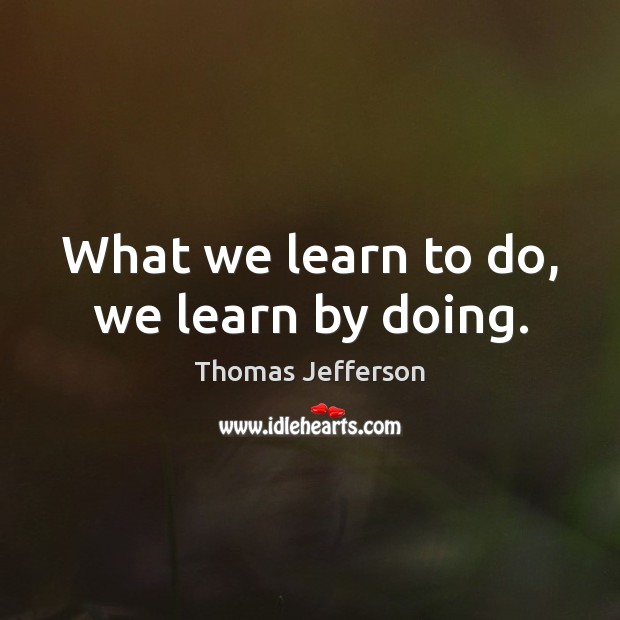 Image, What we learn to do, we learn by doing.