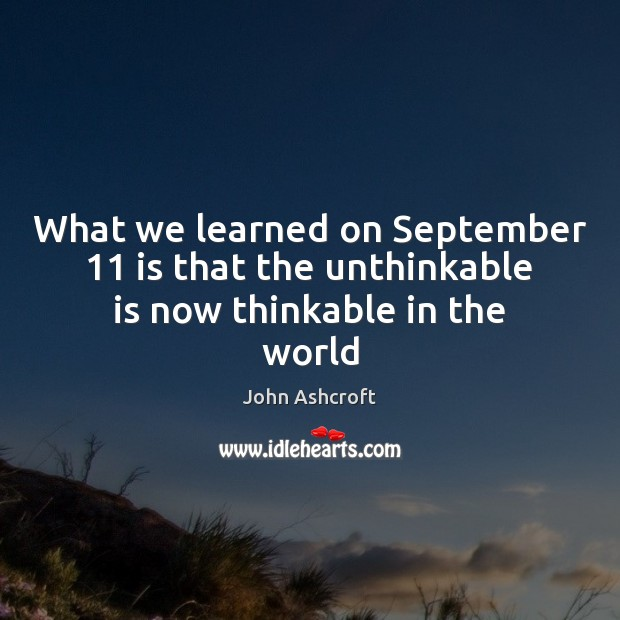 What we learned on September 11 is that the unthinkable is now thinkable in the world Image