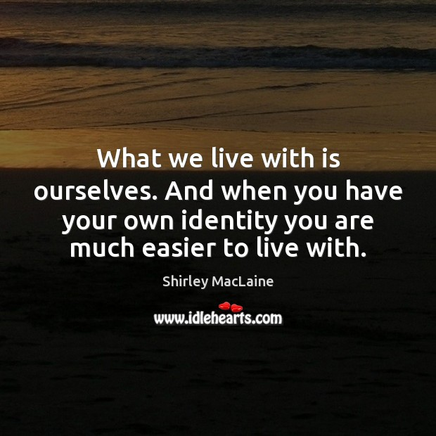 What we live with is ourselves. And when you have your own Image