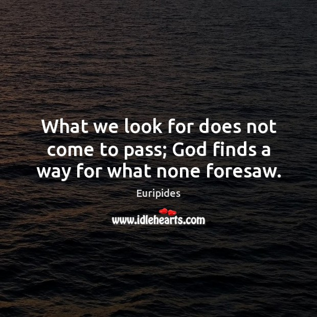 What we look for does not come to pass; God finds a way for what none foresaw. Image