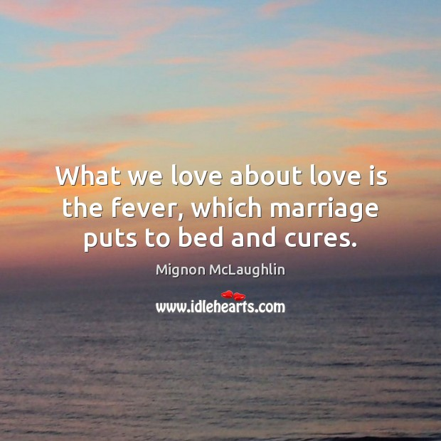What we love about love is the fever, which marriage puts to bed and cures. Mignon McLaughlin Picture Quote