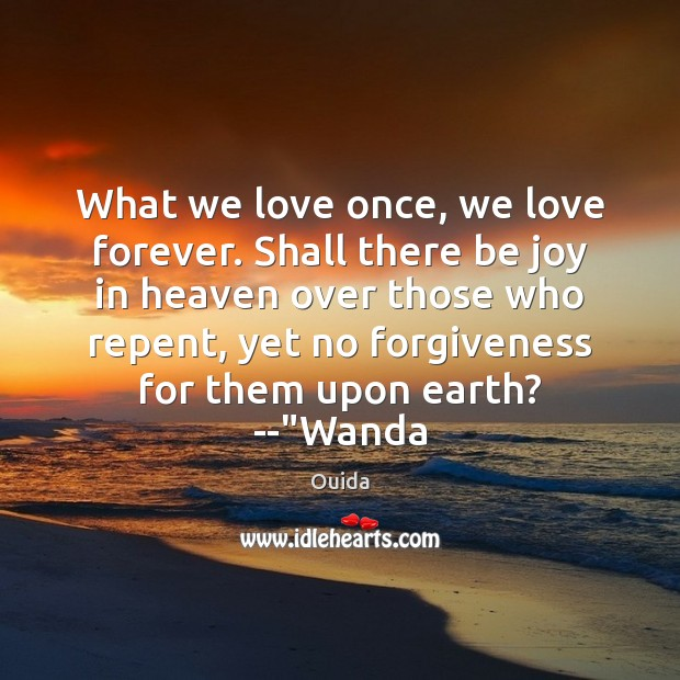What we love once, we love forever. Shall there be joy in Ouida Picture Quote