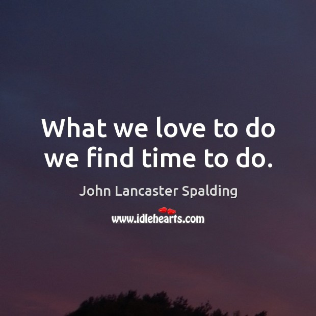 Image, What we love to do we find time to do.
