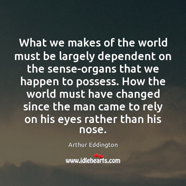 What we makes of the world must be largely dependent on the Arthur Eddington Picture Quote