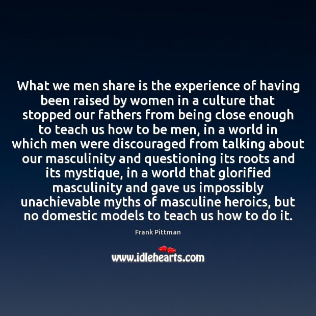 What we men share is the experience of having been raised by Frank Pittman Picture Quote