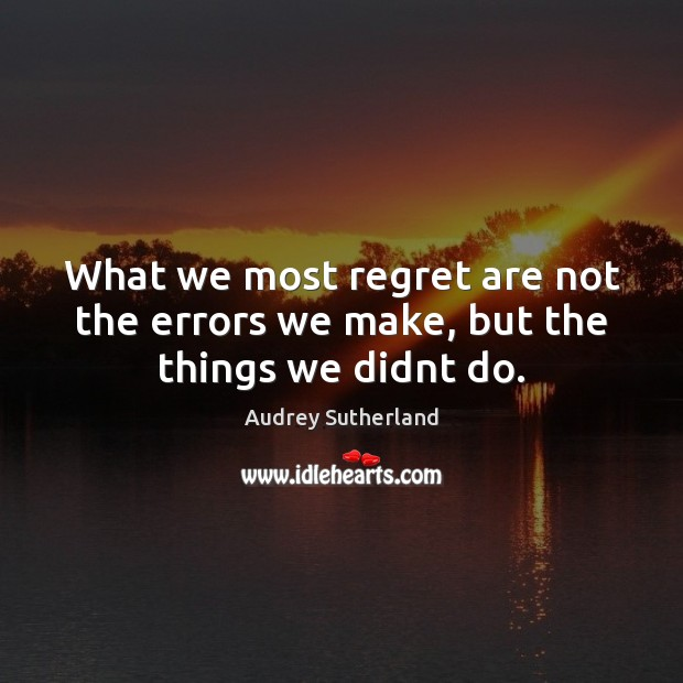 Image, What we most regret are not the errors we make, but the things we didnt do.