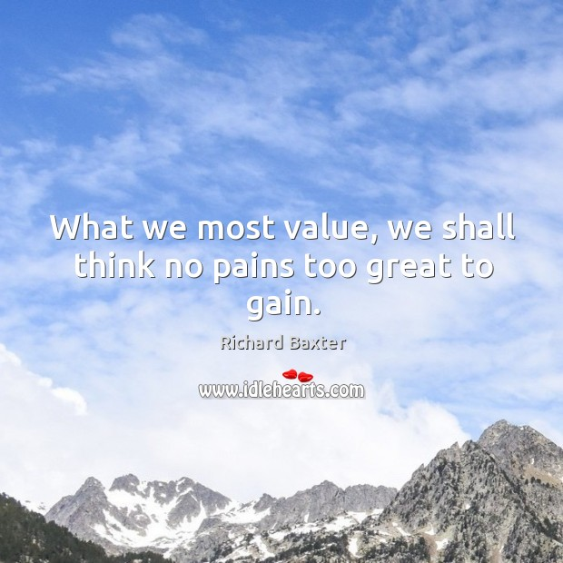 What we most value, we shall think no pains too great to gain. Richard Baxter Picture Quote