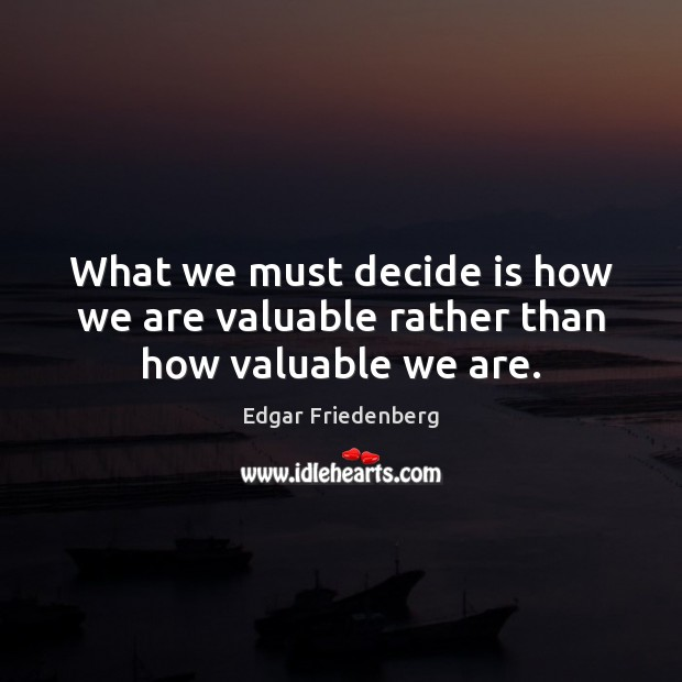 What we must decide is how we are valuable rather than how valuable we are. Image