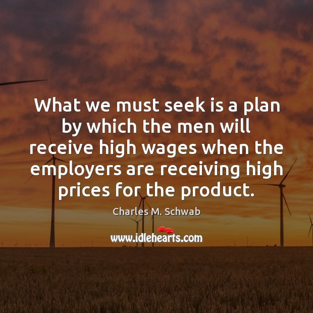 What we must seek is a plan by which the men will Charles M. Schwab Picture Quote