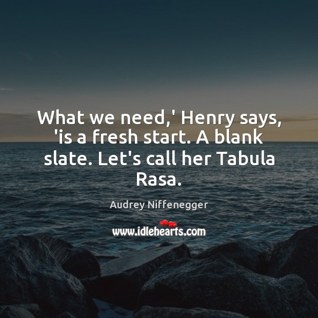What we need,' Henry says, 'is a fresh start. A blank slate. Let's call her Tabula Rasa. Image
