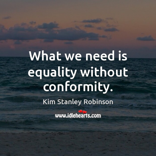 What we need is equality without conformity. Kim Stanley Robinson Picture Quote
