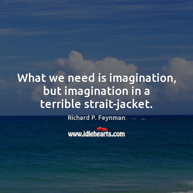What we need is imagination, but imagination in a terrible strait-jacket. Image