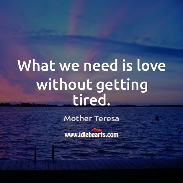 What we need is love without getting tired. Mother Teresa Picture Quote