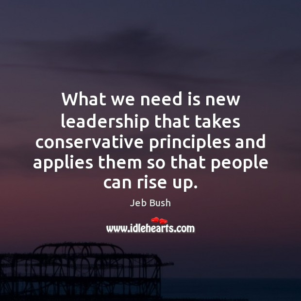 What we need is new leadership that takes conservative principles and applies Jeb Bush Picture Quote