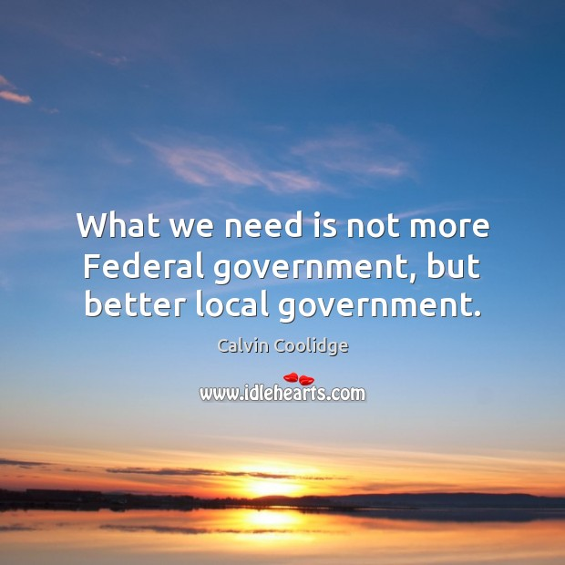 What we need is not more Federal government, but better local government. Calvin Coolidge Picture Quote