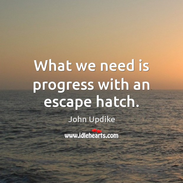 What we need is progress with an escape hatch. John Updike Picture Quote