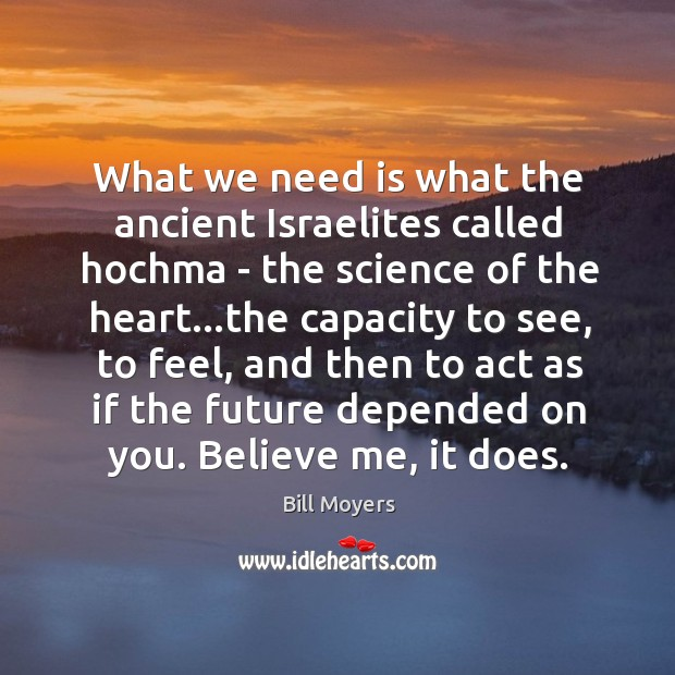 What we need is what the ancient Israelites called hochma – the Bill Moyers Picture Quote