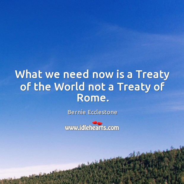 What we need now is a treaty of the world not a treaty of rome. Image