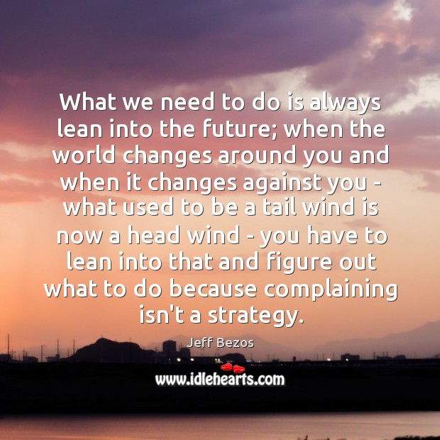 What we need to do is always lean into the future; when Image