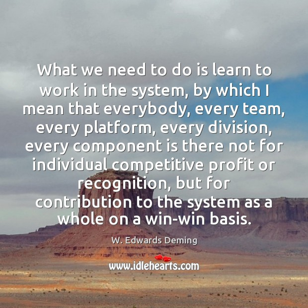 What we need to do is learn to work in the system, W. Edwards Deming Picture Quote