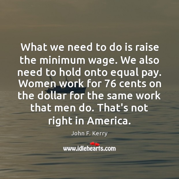 What we need to do is raise the minimum wage. We also John F. Kerry Picture Quote