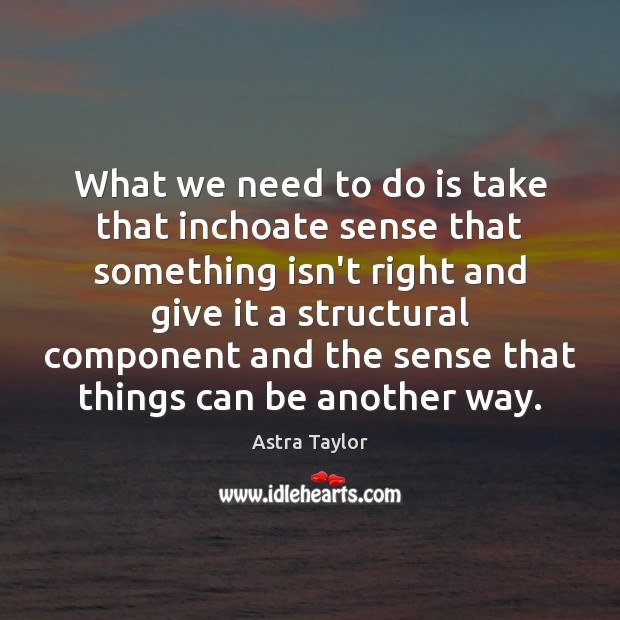 Image, What we need to do is take that inchoate sense that something