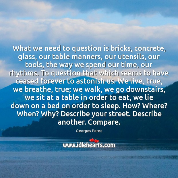 What we need to question is bricks, concrete, glass, our table manners, Image