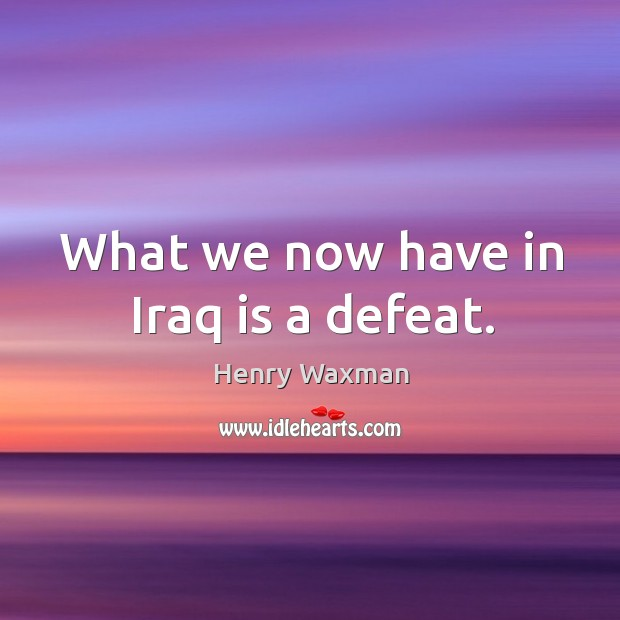 What we now have in iraq is a defeat. Image