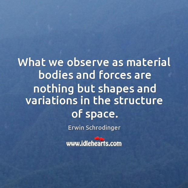 What we observe as material bodies and forces are nothing but shapes and variations in the structure of space. Erwin Schrodinger Picture Quote