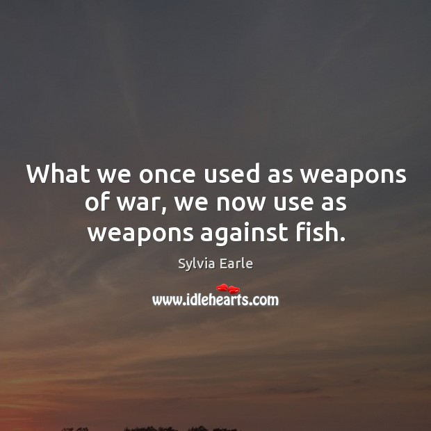 What we once used as weapons of war, we now use as weapons against fish. Image