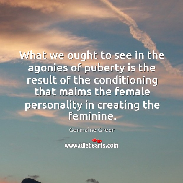 What we ought to see in the agonies of puberty is the result Image