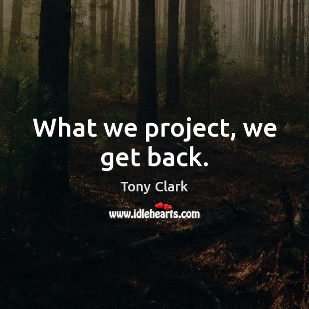 What we project, we get back. Image
