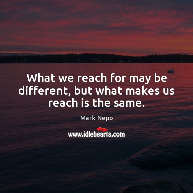 What we reach for may be different, but what makes us reach is the same. Image