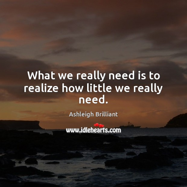 What we really need is to realize how little we really need. Ashleigh Brilliant Picture Quote