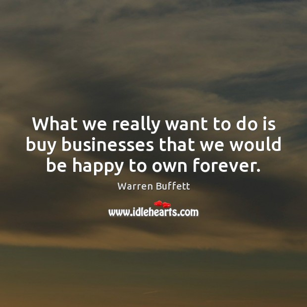 Image about What we really want to do is buy businesses that we would be happy to own forever.