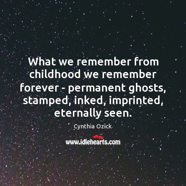 Image, What we remember from childhood we remember forever – permanent ghosts, stamped,