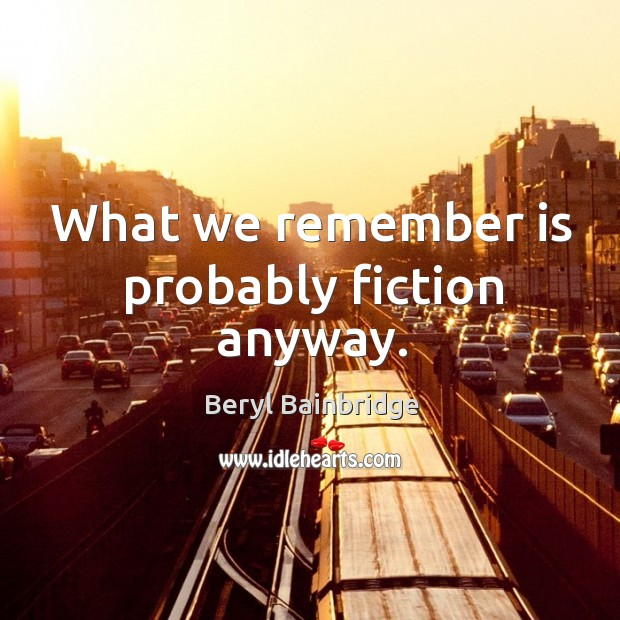 What we remember is probably fiction anyway. Image