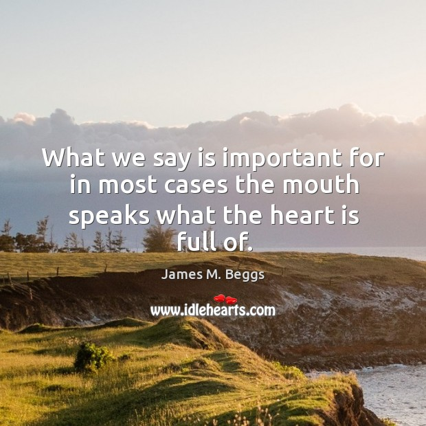 What we say is important for in most cases the mouth speaks what the heart is full of. Image