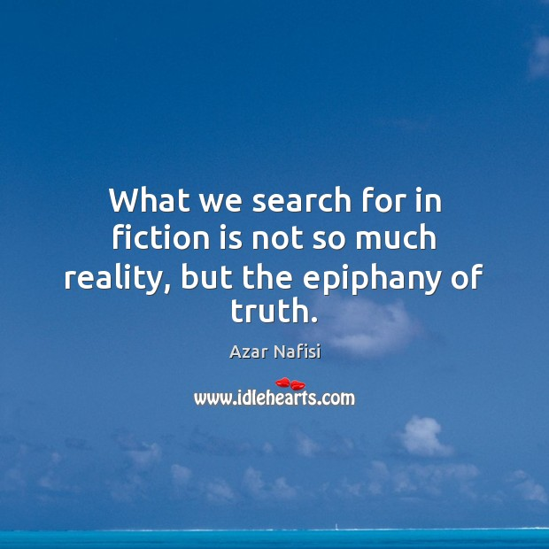 Image, What we search for in fiction is not so much reality, but the epiphany of truth.